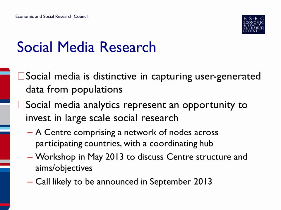 Social Media Research ▶ Social media is distinctive in capturing user-generated data from populations ▶ Social media analytics represent an opportunity to invest in large scale social research – A Centre comprising a network of nodes across participating countries, with a coordinating hub – Workshop in May 2013 to discuss Centre structure and aims/objectives – Call likely to be announced in September 2013