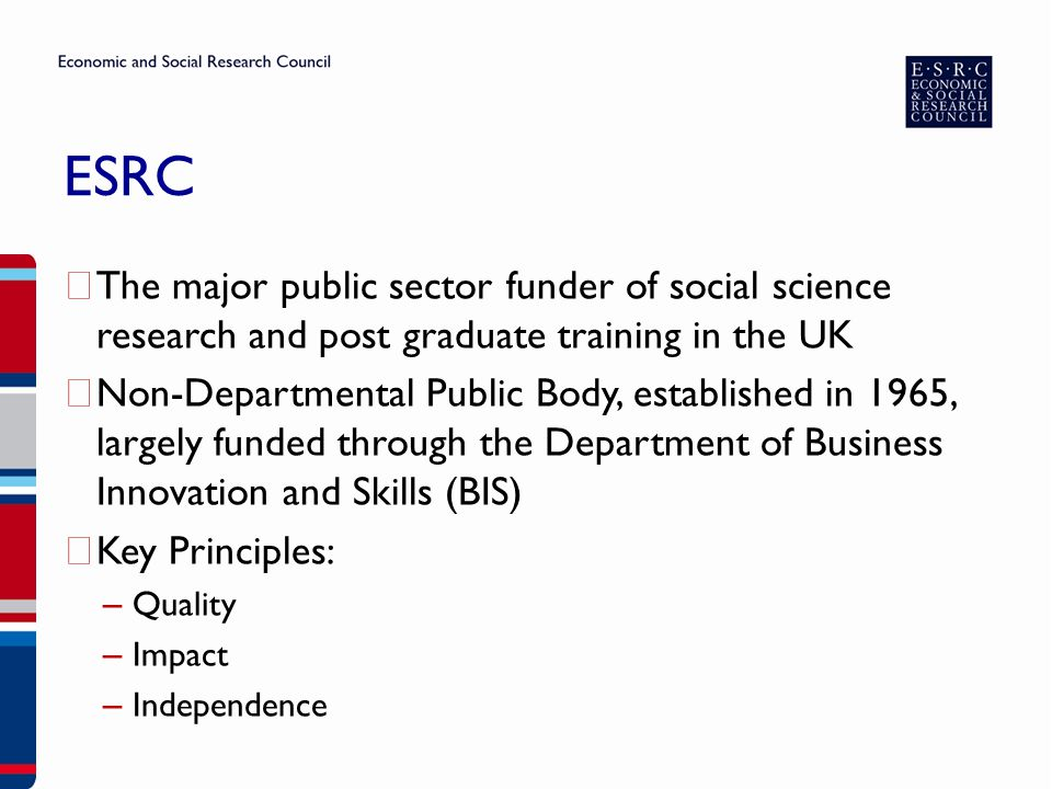 ESRC ▶ The major public sector funder of social science research and post graduate training in the UK ▶ Non-Departmental Public Body, established in 1965, largely funded through the Department of Business Innovation and Skills (BIS) ▶ Key Principles: – Quality – Impact – Independence