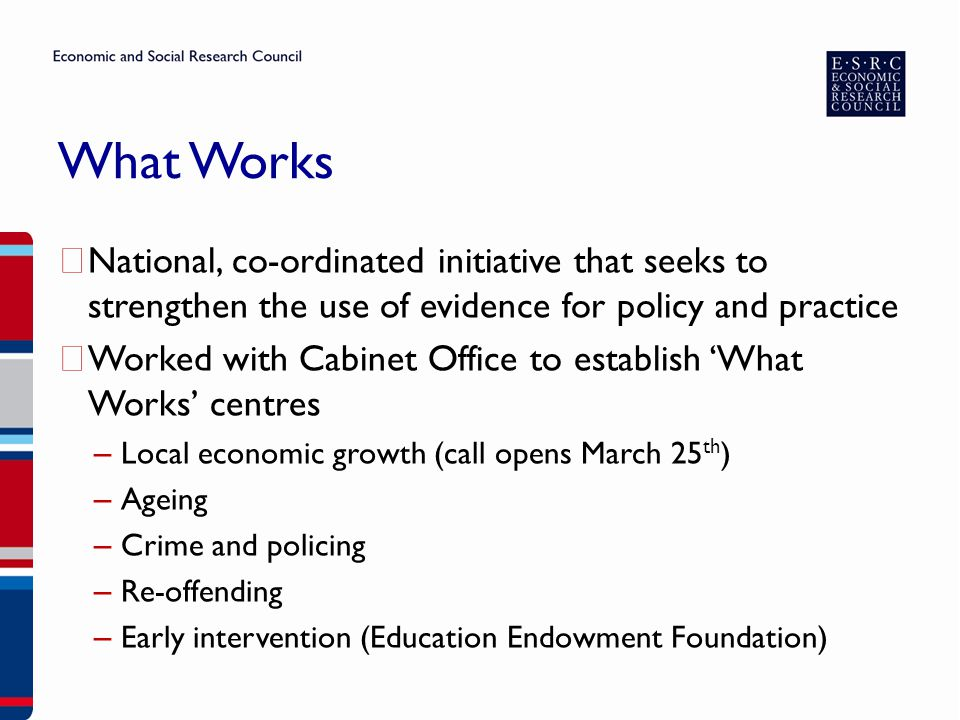 What Works ▶ National, co-ordinated initiative that seeks to strengthen the use of evidence for policy and practice ▶ Worked with Cabinet Office to es