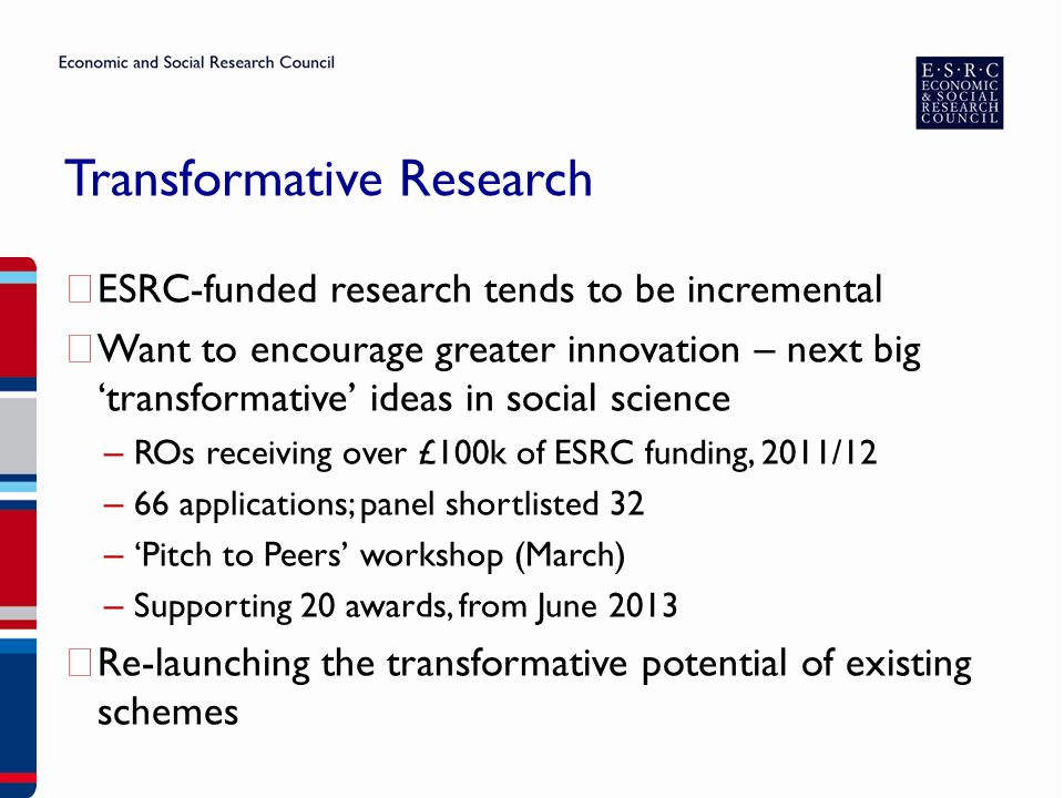 Transformative Research ▶ ESRC-funded research tends to be incremental ▶ Want to encourage greater innovation – next big 'transformative' ideas in social science – ROs receiving over £100k of ESRC funding, 2011/12 – 66 applications; panel shortlisted 32 – 'Pitch to Peers' workshop (March) – Supporting 20 awards, from June 2013 ▶ Re-launching the transformative potential of existing schemes