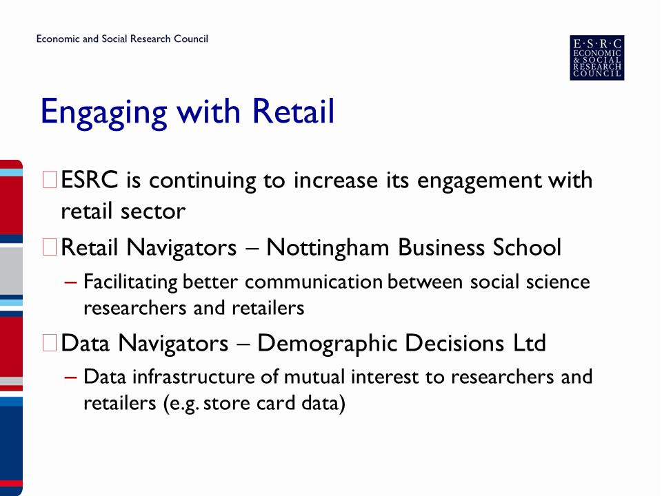 Engaging with Retail ▶ ESRC is continuing to increase its engagement with retail sector ▶ Retail Navigators – Nottingham Business School – Facilitatin