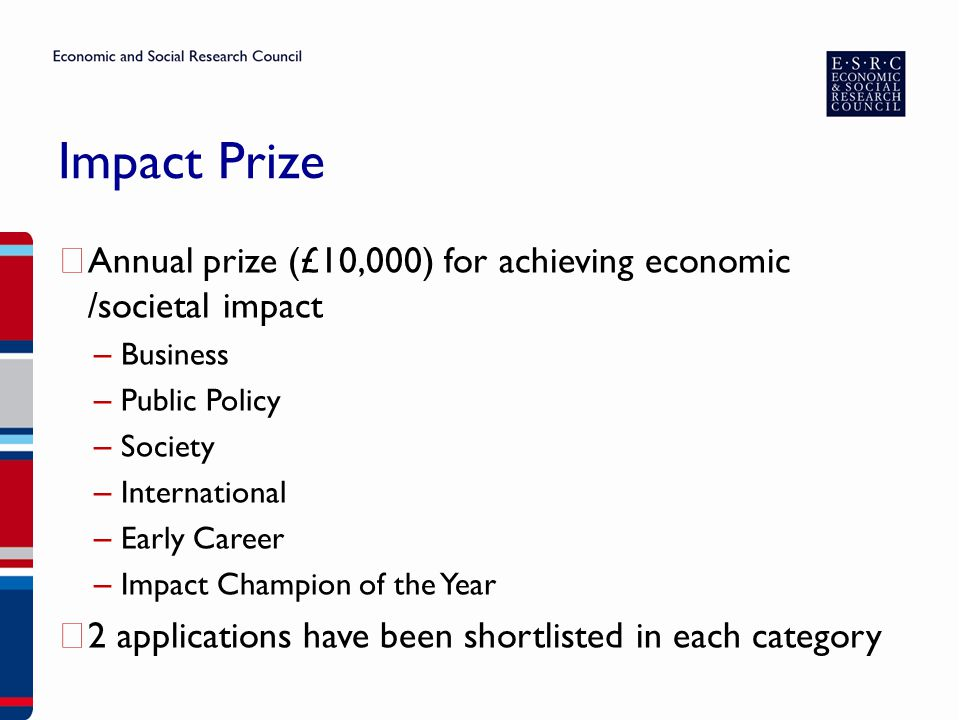 Impact Prize ▶ Annual prize (£10,000) for achieving economic /societal impact – Business – Public Policy – Society – International – Early Career – Impact Champion of the Year ▶ 2 applications have been shortlisted in each category