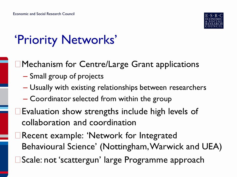 'Priority Networks' ▶ Mechanism for Centre/Large Grant applications – Small group of projects – Usually with existing relationships between researchers – Coordinator selected from within the group ▶ Evaluation show strengths include high levels of collaboration and coordination ▶ Recent example: 'Network for Integrated Behavioural Science' (Nottingham, Warwick and UEA) ▶ Scale: not 'scattergun' large Programme approach