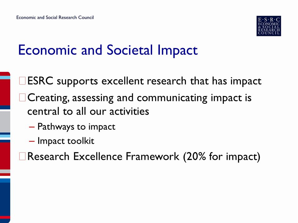 Economic and Societal Impact ▶ ESRC supports excellent research that has impact ▶ Creating, assessing and communicating impact is central to all our activities – Pathways to impact – Impact toolkit ▶ Research Excellence Framework (20% for impact)