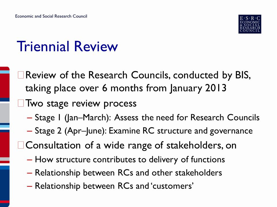 Triennial Review ▶ Review of the Research Councils, conducted by BIS, taking place over 6 months from January 2013 ▶ Two stage review process – Stage