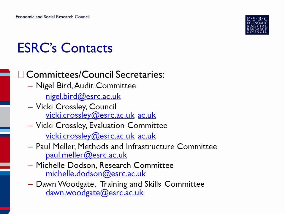 ESRC's Contacts ▶ Committees/Council Secretaries: – Nigel Bird, Audit Committee nigel.bird@esrc.ac.uk – Vicki Crossley, Council vicki.crossley@esrc.ac.uk ac.uk vicki.crossley@esrc.ac.ukac.uk – Vicki Crossley, Evaluation Committee vicki.crossley@esrc.ac.ukvicki.crossley@esrc.ac.uk ac.ukac.uk – Paul Meller, Methods and Infrastructure Committee paul.meller@esrc.ac.uk paul.meller@esrc.ac.uk – Michelle Dodson, Research Committee michelle.dodson@esrc.ac.uk michelle.dodson@esrc.ac.uk – Dawn Woodgate, Training and Skills Committee dawn.woodgate@esrc.ac.uk dawn.woodgate@esrc.ac.uk