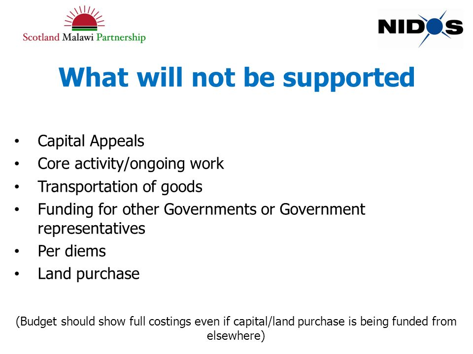 What will not be supported Capital Appeals Core activity/ongoing work Transportation of goods Funding for other Governments or Government representatives Per diems Land purchase (Budget should show full costings even if capital/land purchase is being funded from elsewhere)