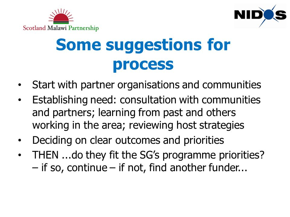 Some suggestions for process Start with partner organisations and communities Establishing need: consultation with communities and partners; learning from past and others working in the area; reviewing host strategies Deciding on clear outcomes and priorities THEN...do they fit the SG's programme priorities.