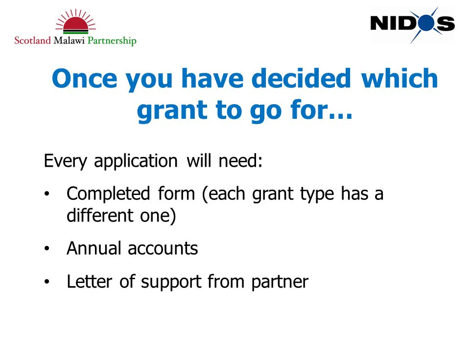 Once you have decided which grant to go for… Every application will need: Completed form (each grant type has a different one) Annual accounts Letter of support from partner