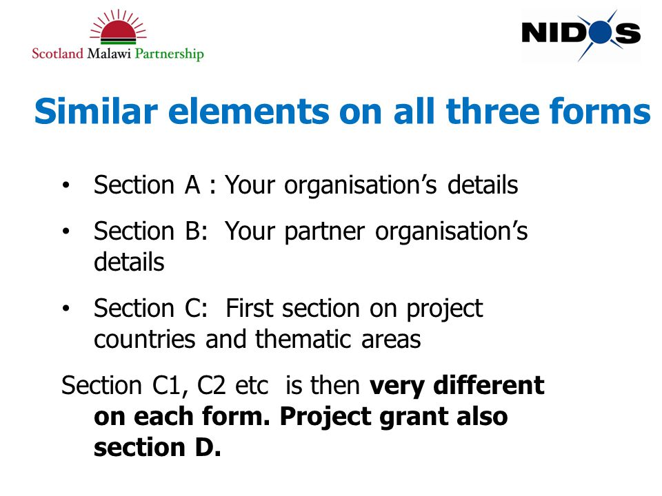 Similar elements on all three forms Section A : Your organisation's details Section B: Your partner organisation's details Section C: First section on project countries and thematic areas Section C1, C2 etc is then very different on each form.