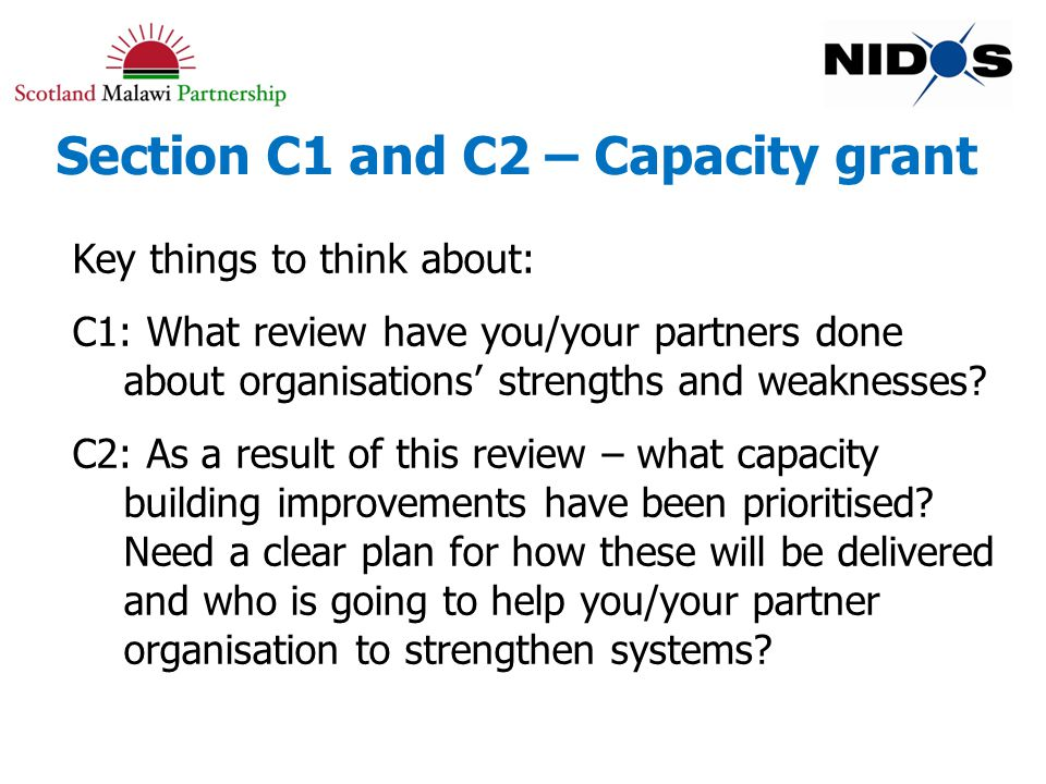 Section C1 and C2 – Capacity grant Key things to think about: C1: What review have you/your partners done about organisations' strengths and weaknesses.