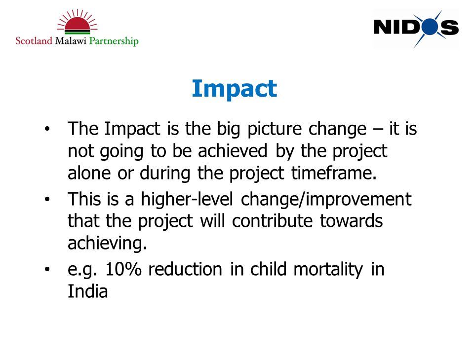 Impact The Impact is the big picture change – it is not going to be achieved by the project alone or during the project timeframe.