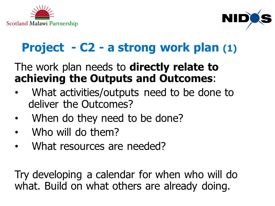 Project - C2 - a strong work plan (1) The work plan needs to directly relate to achieving the Outputs and Outcomes: What activities/outputs need to be done to deliver the Outcomes.