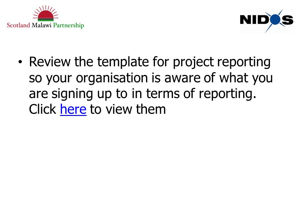 Review the template for project reporting so your organisation is aware of what you are signing up to in terms of reporting.