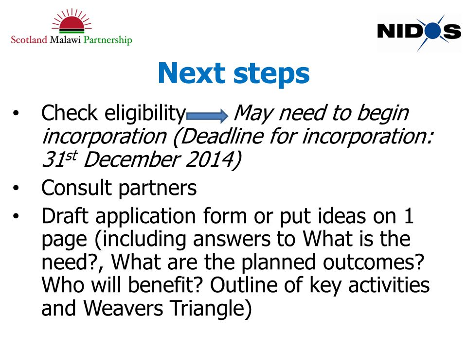 Next steps Check eligibility May need to begin incorporation (Deadline for incorporation: 31 st December 2014) Consult partners Draft application form or put ideas on 1 page (including answers to What is the need?, What are the planned outcomes.
