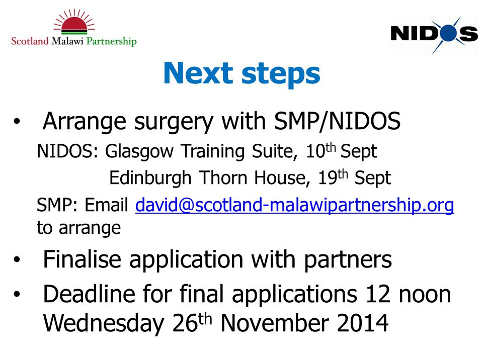 Next steps Arrange surgery with SMP/NIDOS NIDOS: Glasgow Training Suite, 10 th Sept Edinburgh Thorn House, 19 th Sept SMP: Email david@scotland-malawipartnership.org to arrangedavid@scotland-malawipartnership.org Finalise application with partners Deadline for final applications 12 noon Wednesday 26 th November 2014