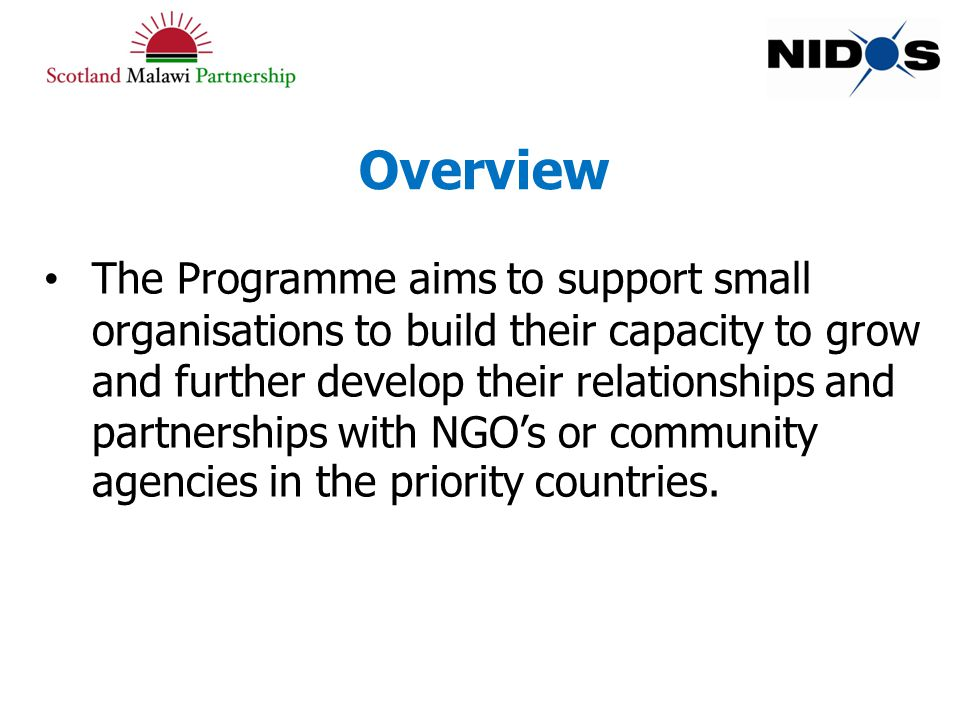 Overview The Programme aims to support small organisations to build their capacity to grow and further develop their relationships and partnerships with NGO's or community agencies in the priority countries.