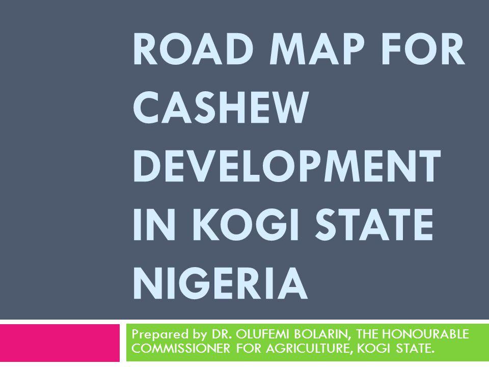 ROAD MAP FOR CASHEW DEVELOPMENT IN KOGI STATE NIGERIA Prepared by DR.