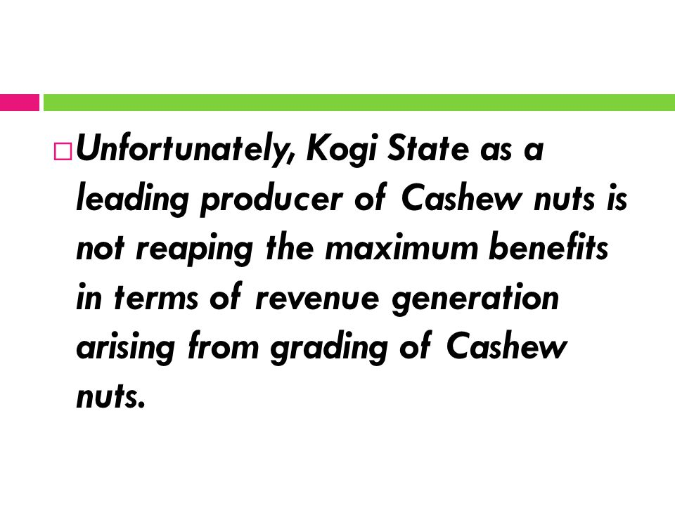  Unfortunately, Kogi State as a leading producer of Cashew nuts is not reaping the maximum benefits in terms of revenue generation arising from gradi