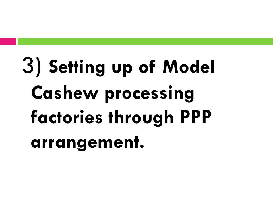 3) Setting up of Model Cashew processing factories through PPP arrangement.