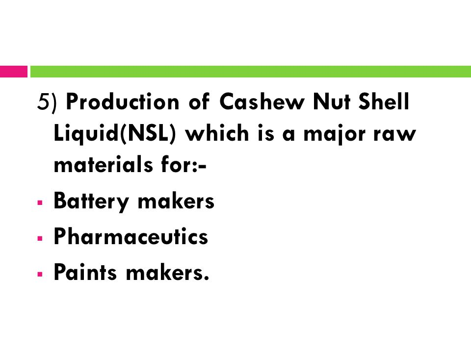 5) Production of Cashew Nut Shell Liquid(NSL) which is a major raw materials for:-  Battery makers  Pharmaceutics  Paints makers.