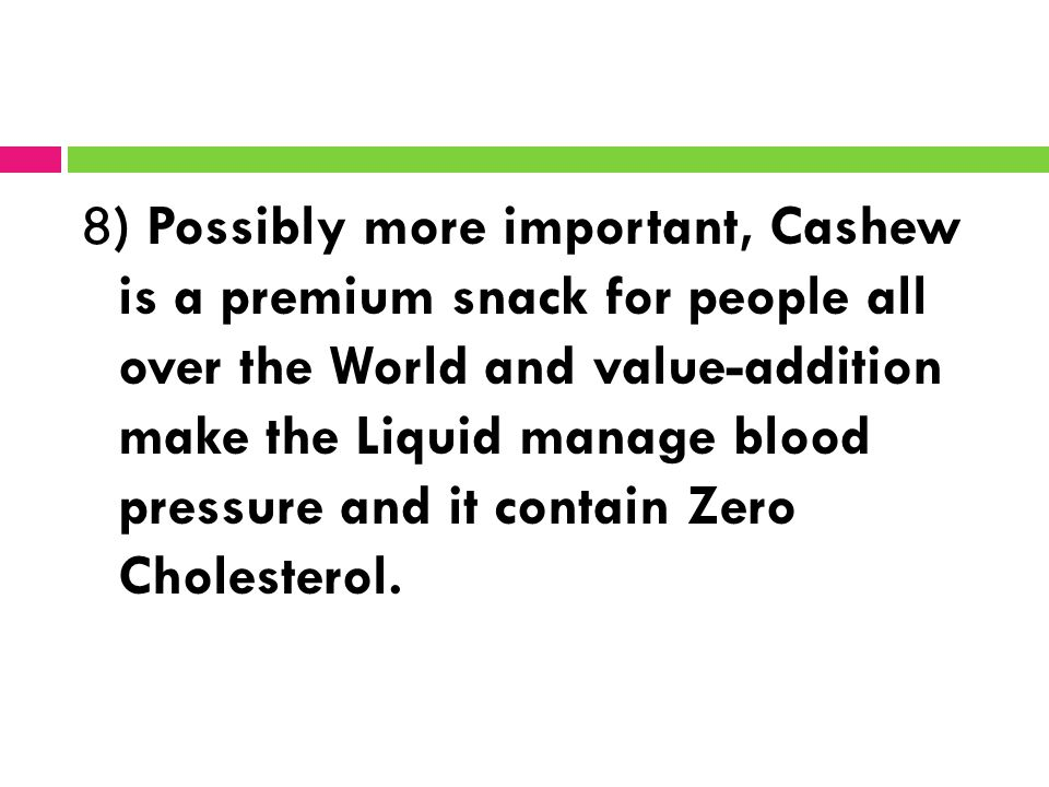 8) Possibly more important, Cashew is a premium snack for people all over the World and value-addition make the Liquid manage blood pressure and it contain Zero Cholesterol.