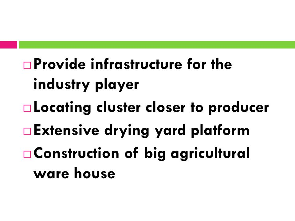  Provide infrastructure for the industry player  Locating cluster closer to producer  Extensive drying yard platform  Construction of big agricultural ware house