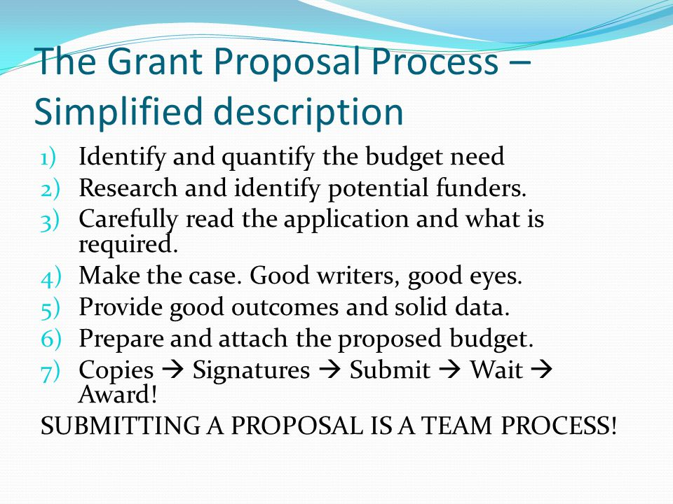 The Grant Proposal Process – Simplified description 1) Identify and quantify the budget need 2) Research and identify potential funders. 3) Carefully