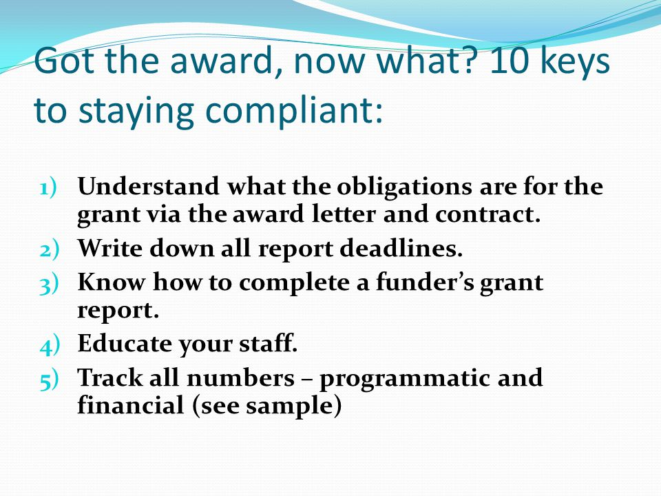 Got the award, now what? 10 keys to staying compliant: 1) Understand what the obligations are for the grant via the award letter and contract. 2) Writ