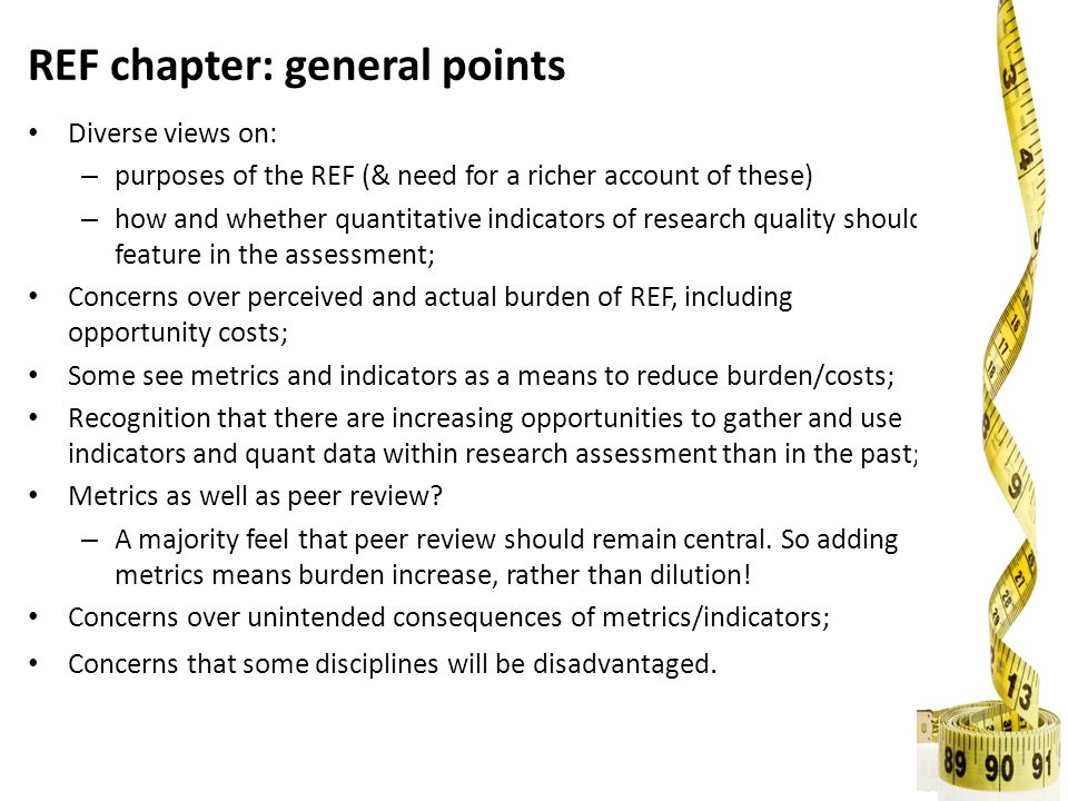 REF chapter: general points Diverse views on: – purposes of the REF (& need for a richer account of these) – how and whether quantitative indicators of research quality should feature in the assessment; Concerns over perceived and actual burden of REF, including opportunity costs; Some see metrics and indicators as a means to reduce burden/costs; Recognition that there are increasing opportunities to gather and use indicators and quant data within research assessment than in the past; Metrics as well as peer review.