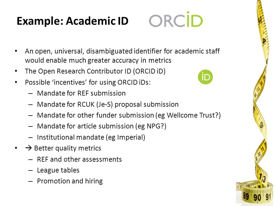 An open, universal, disambiguated identifier for academic staff would enable much greater accuracy in metrics The Open Research Contributor ID (ORCID iD) Possible 'incentives' for using ORCID iDs: – Mandate for REF submission – Mandate for RCUK (Je-S) proposal submission – Mandate for other funder submission (eg Wellcome Trust?) – Mandate for article submission (eg NPG?) – Institutional mandate (eg Imperial)  Better quality metrics – REF and other assessments – League tables – Promotion and hiring Example: Academic ID