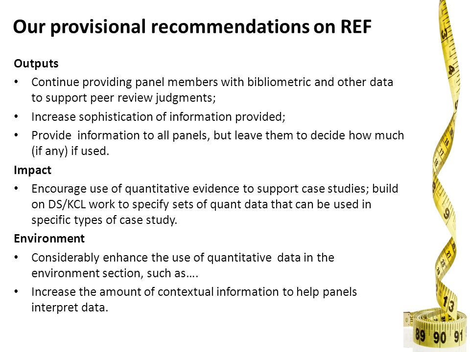 Our provisional recommendations on REF Outputs Continue providing panel members with bibliometric and other data to support peer review judgments; Increase sophistication of information provided; Provide information to all panels, but leave them to decide how much (if any) if used.