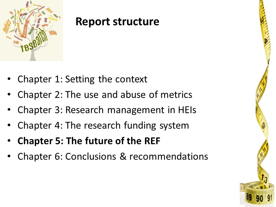 Report structure Chapter 1: Setting the context Chapter 2: The use and abuse of metrics Chapter 3: Research management in HEIs Chapter 4: The research funding system Chapter 5: The future of the REF Chapter 6: Conclusions & recommendations