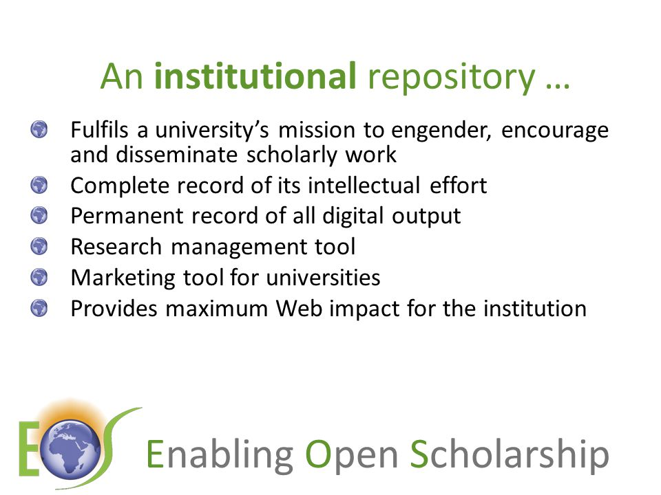 Enabling Open Scholarship An institutional repository … Fulfils a university's mission to engender, encourage and disseminate scholarly work Complete record of its intellectual effort Permanent record of all digital output Research management tool Marketing tool for universities Provides maximum Web impact for the institution