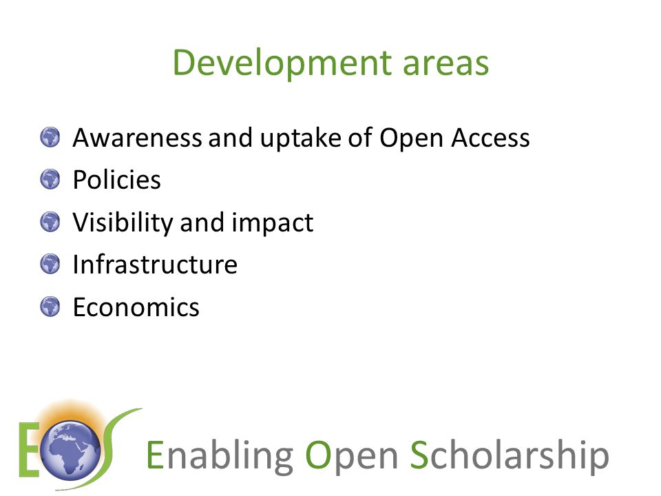 Enabling Open Scholarship Development areas Awareness and uptake of Open Access Policies Visibility and impact Infrastructure Economics