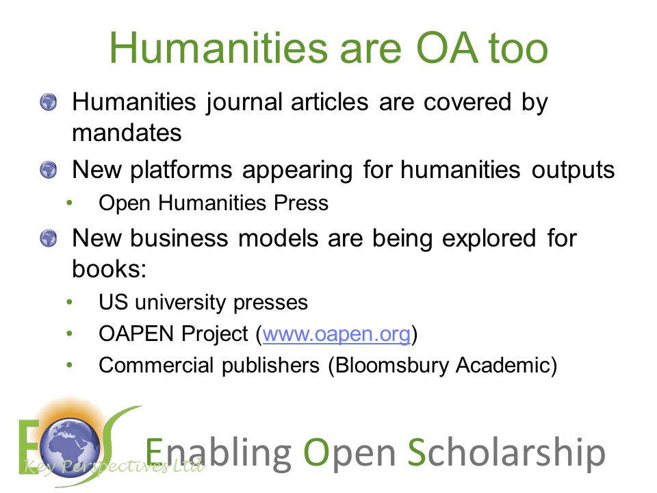 Enabling Open Scholarship Humanities are OA too Humanities journal articles are covered by mandates New platforms appearing for humanities outputs Open Humanities Press New business models are being explored for books: US university presses OAPEN Project (www.oapen.org)www.oapen.org Commercial publishers (Bloomsbury Academic) Key Perspectives Ltd