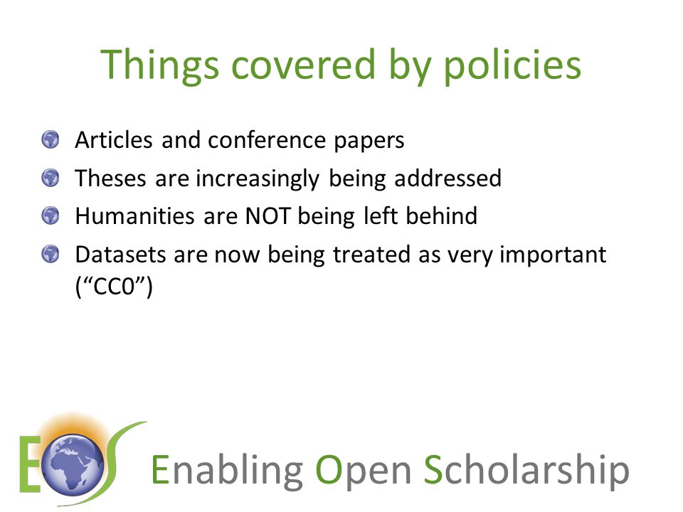 Enabling Open Scholarship Things covered by policies Articles and conference papers Theses are increasingly being addressed Humanities are NOT being left behind Datasets are now being treated as very important ( CC0 )