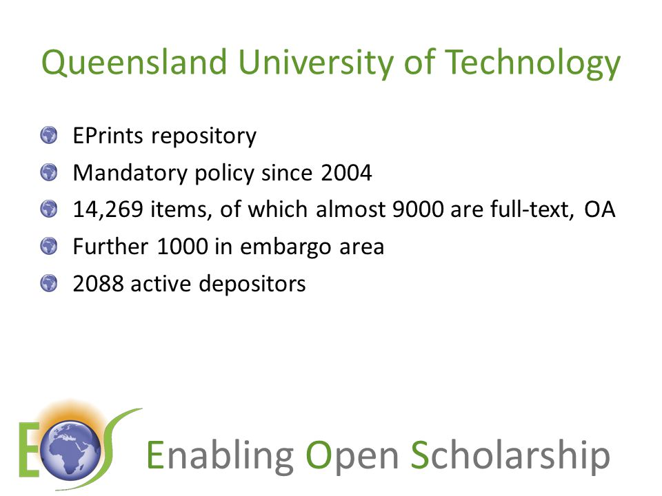 Enabling Open Scholarship Queensland University of Technology EPrints repository Mandatory policy since 2004 14,269 items, of which almost 9000 are full-text, OA Further 1000 in embargo area 2088 active depositors