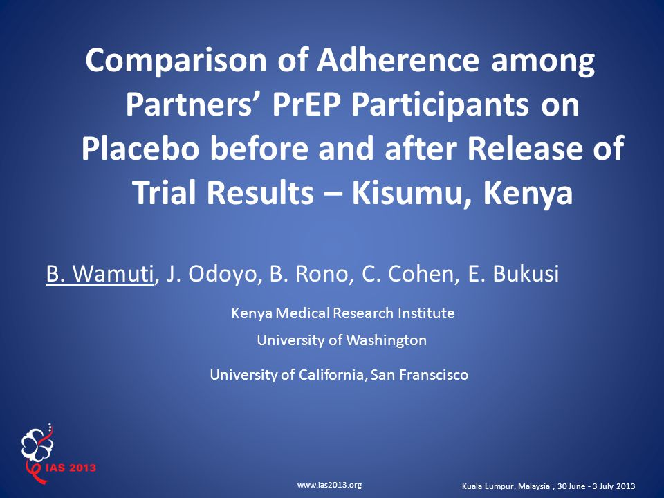 www.ias2013.org Kuala Lumpur, Malaysia, 30 June - 3 July 2013 Comparison of Adherence among Partners' PrEP Participants on Placebo before and after Release of Trial Results – Kisumu, Kenya B.