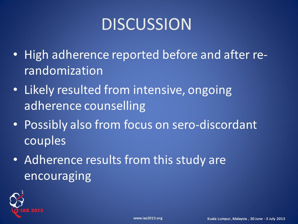 www.ias2013.org Kuala Lumpur, Malaysia, 30 June - 3 July 2013 High adherence reported before and after re- randomization Likely resulted from intensive, ongoing adherence counselling Possibly also from focus on sero-discordant couples Adherence results from this study are encouraging DISCUSSION