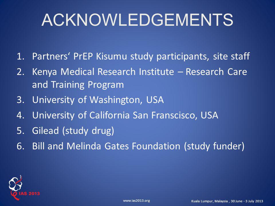 www.ias2013.org Kuala Lumpur, Malaysia, 30 June - 3 July 2013 ACKNOWLEDGEMENTS 1.Partners' PrEP Kisumu study participants, site staff 2.Kenya Medical