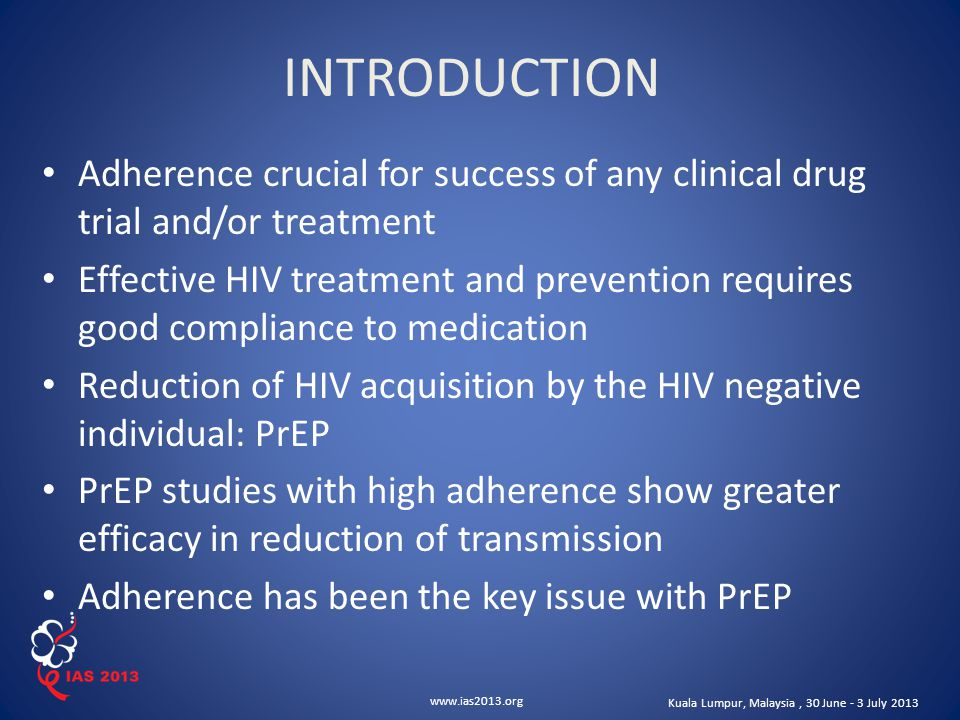 www.ias2013.org Kuala Lumpur, Malaysia, 30 June - 3 July 2013 Adherence crucial for success of any clinical drug trial and/or treatment Effective HIV treatment and prevention requires good compliance to medication Reduction of HIV acquisition by the HIV negative individual: PrEP PrEP studies with high adherence show greater efficacy in reduction of transmission Adherence has been the key issue with PrEP INTRODUCTION