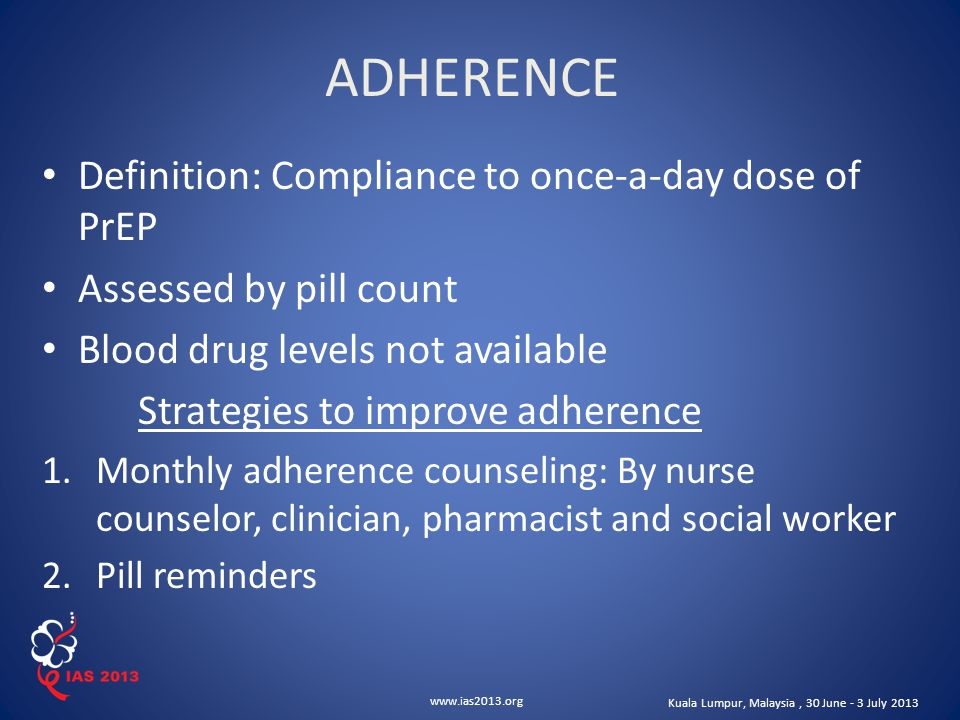 www.ias2013.org Kuala Lumpur, Malaysia, 30 June - 3 July 2013 Definition: Compliance to once-a-day dose of PrEP Assessed by pill count Blood drug levels not available Strategies to improve adherence 1.Monthly adherence counseling: By nurse counselor, clinician, pharmacist and social worker 2.Pill reminders ADHERENCE