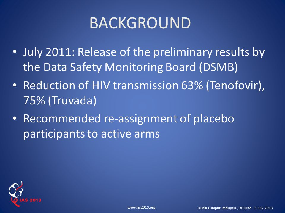 www.ias2013.org Kuala Lumpur, Malaysia, 30 June - 3 July 2013 July 2011: Release of the preliminary results by the Data Safety Monitoring Board (DSMB) Reduction of HIV transmission 63% (Tenofovir), 75% (Truvada) Recommended re-assignment of placebo participants to active arms BACKGROUND