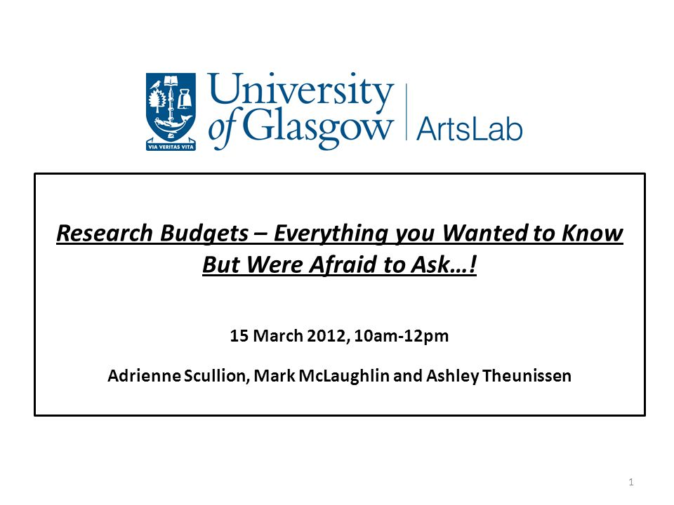Research Budgets – Everything you Wanted to Know But Were Afraid to Ask…! 15 March 2012, 10am-12pm Adrienne Scullion, Mark McLaughlin and Ashley Theun