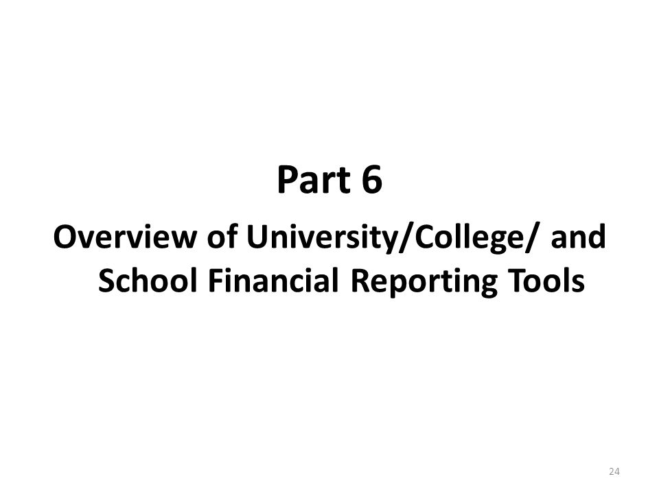 Part 6 Overview of University/College/ and School Financial Reporting Tools 24