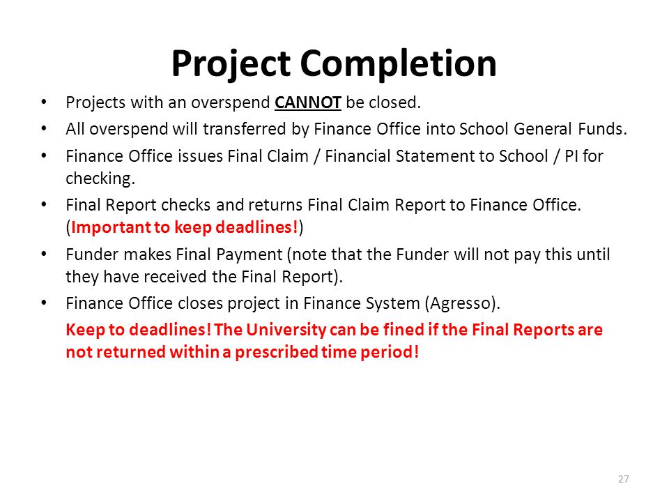 Project Completion Projects with an overspend CANNOT be closed. All overspend will transferred by Finance Office into School General Funds. Finance Of