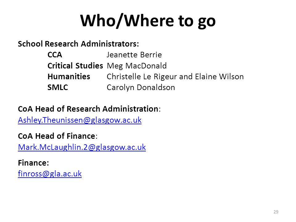 Who/Where to go School Research Administrators: CCA Jeanette Berrie Critical StudiesMeg MacDonald Humanities Christelle Le Rigeur and Elaine Wilson SMLCCarolyn Donaldson CoA Head of Research Administration: Ashley.Theunissen@glasgow.ac.uk CoA Head of Finance: Mark.McLaughlin.2@glasgow.ac.uk Finance: finross@gla.ac.uk 29