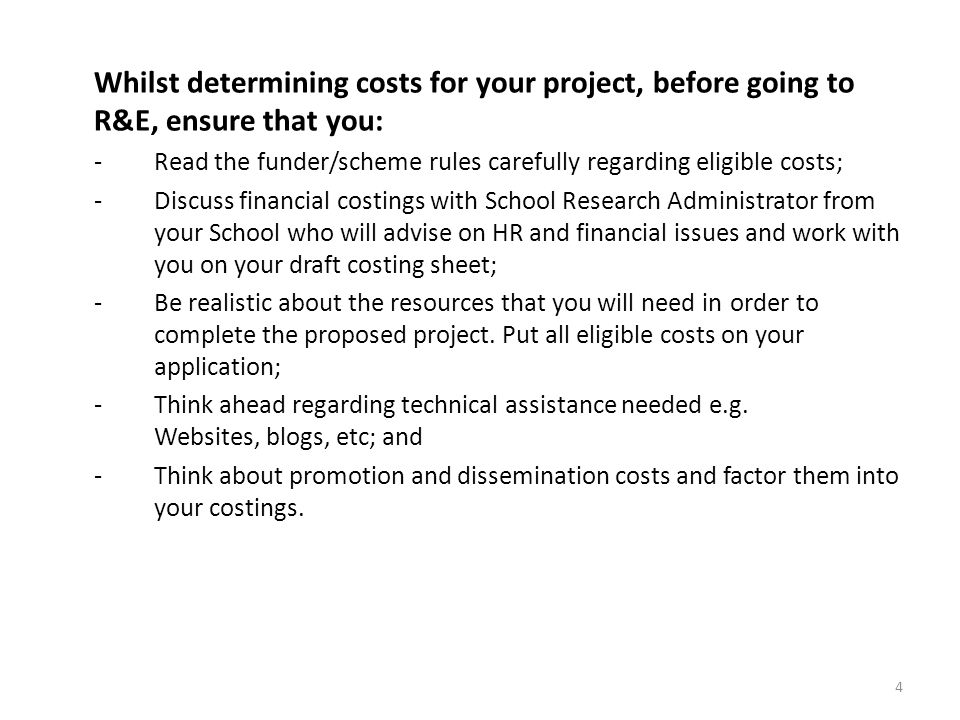 Whilst determining costs for your project, before going to R&E, ensure that you: - Read the funder/scheme rules carefully regarding eligible costs; -Discuss financial costings with School Research Administrator from your School who will advise on HR and financial issues and work with you on your draft costing sheet; -Be realistic about the resources that you will need in order to complete the proposed project.