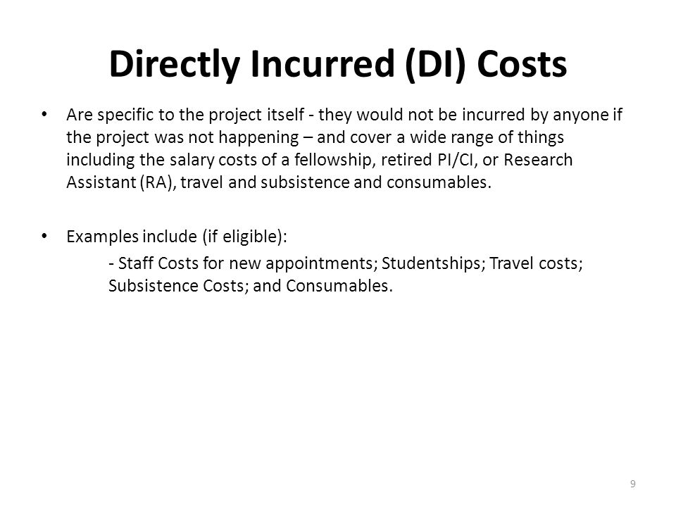 Directly Incurred (DI) Costs Are specific to the project itself - they would not be incurred by anyone if the project was not happening – and cover a wide range of things including the salary costs of a fellowship, retired PI/CI, or Research Assistant (RA), travel and subsistence and consumables.